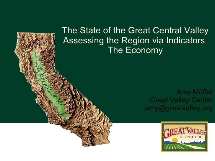 <ul><li>Amy Moffat Great Valley Center [email_address] </li></ul>The State of the Great Central Valley Assessing the Regio...