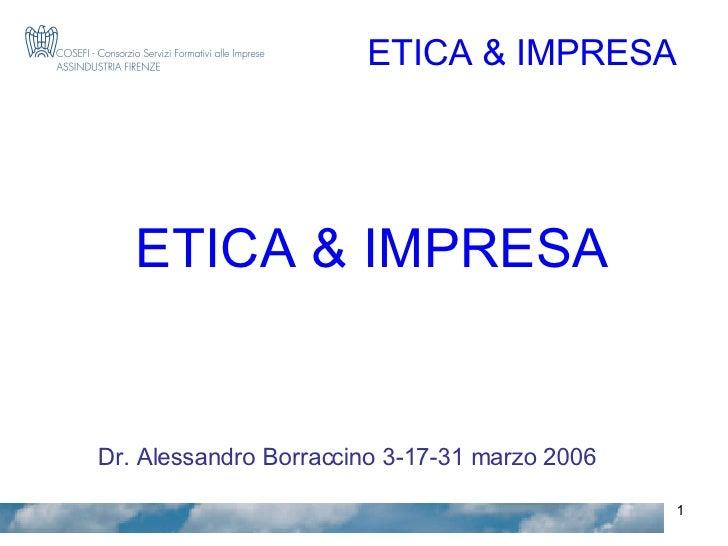 ETICA & IMPRESA Dr. Alessandro Borraccino 3-17-31 marzo 2006 ETICA & IMPRESA