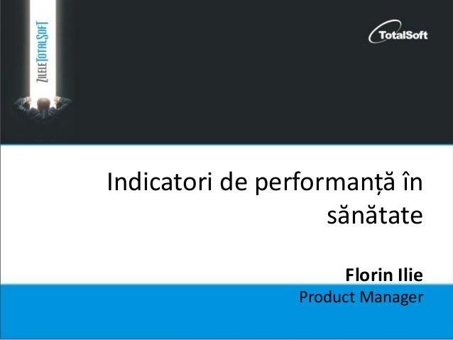 Indicatori de performanță în sănătate Florin Ilie Product Manager