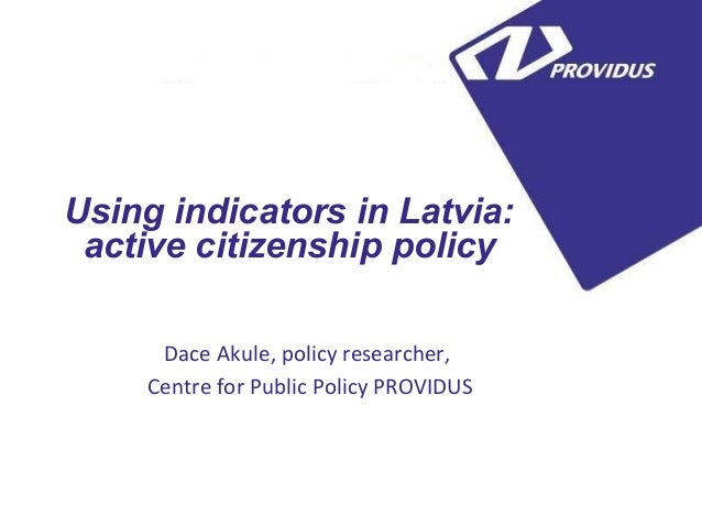 5Using indicators in Latvia: active citizenship policy     Dace Akule, policy researcher,    Centre for Public Policy PROV...