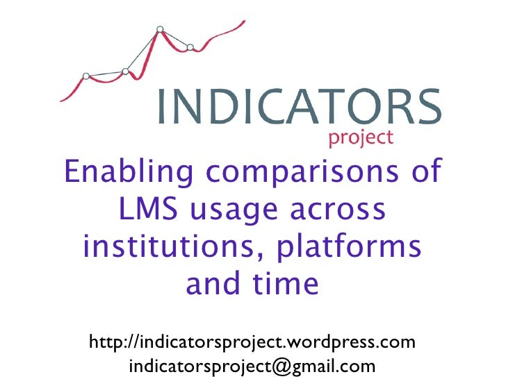 Enabling comparisons of    LMS usage across  institutions, platforms         and time  http://indicatorsproject.wordpress....
