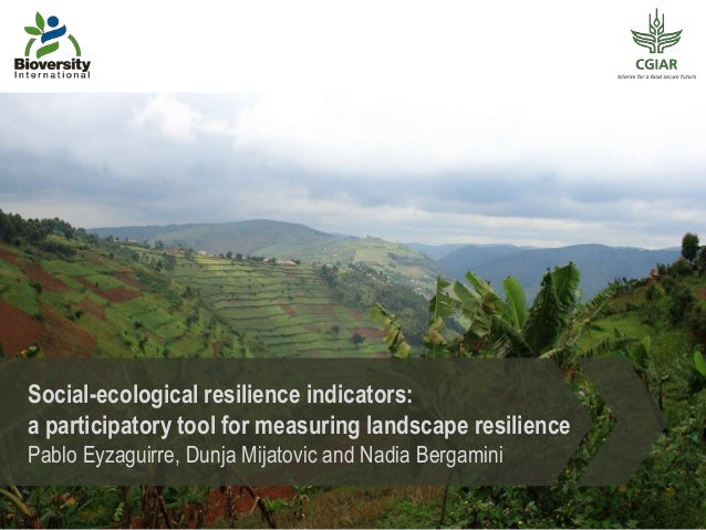Social-ecological resilience indicators: a participatory tool for measuring landscape resilience Pablo Eyzaguirre, Dunja M...