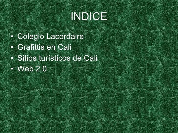 INDICE <ul><li>Colegio Lacordaire </li></ul><ul><li>Grafittis en Cali </li></ul><ul><li>Sitios turísticos de Cali </li></u...