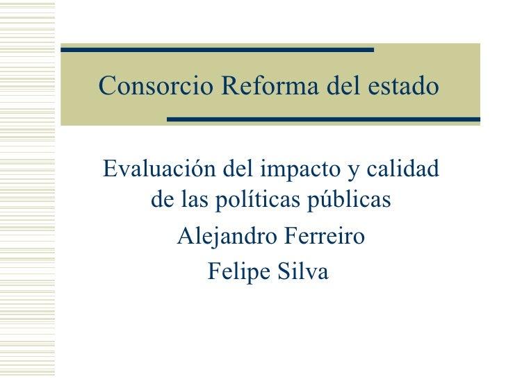 Consorcio Reforma del estado Evaluación del impacto y calidad de las políticas públicas Alejandro Ferreiro Felipe Silva