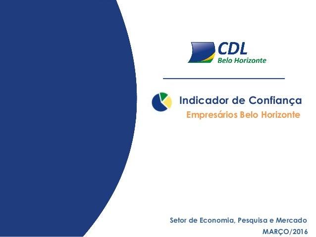 Indicador de Confiança MARÇO/2016 Setor de Economia, Pesquisa e Mercado Empresários Belo Horizonte