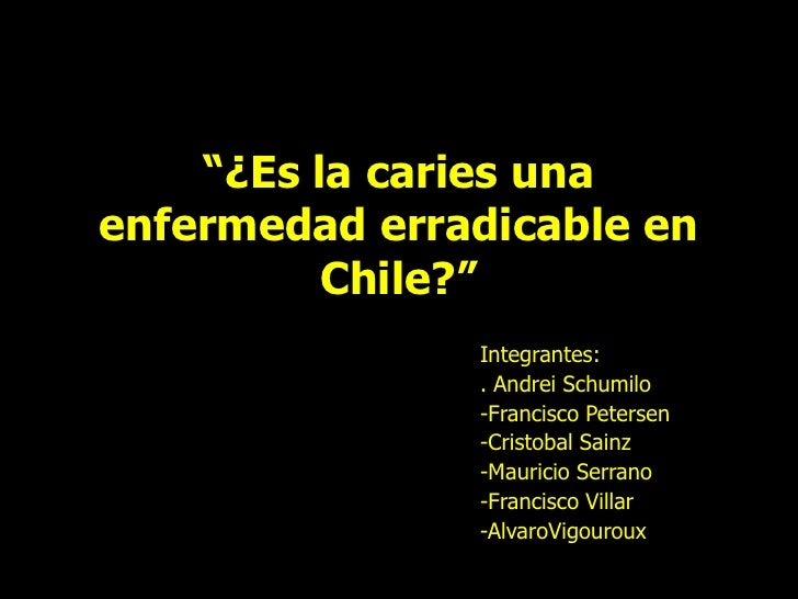 """¿Es la caries una enfermedad erradicable en Chile?""<br />Integrantes:<br />. Andrei Schumilo<br />-Francisco Petersen<br ..."