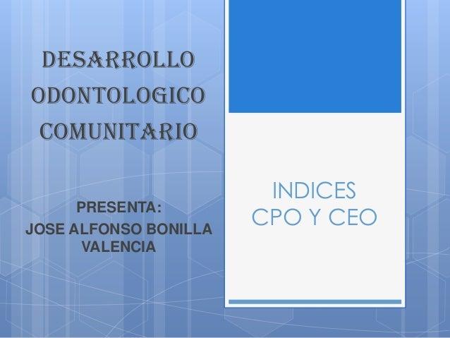 INDICES CPO Y CEO DESARROLLO ODONTOLOGICO COMUNITARIO PRESENTA: JOSE ALFONSO BONILLA VALENCIA