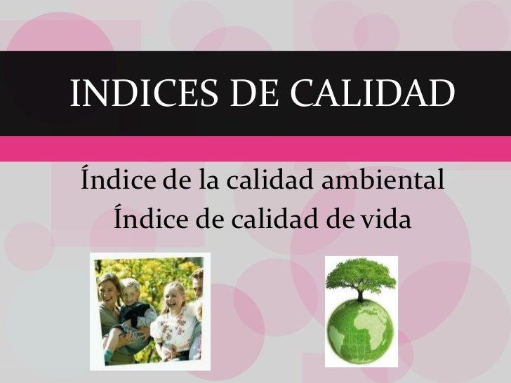 Índice de la calidad ambiental Índice de calidad de vida INDICES DE CALIDAD
