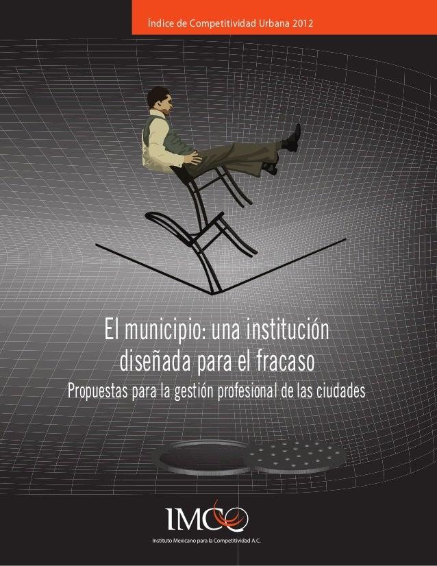 Índice de Competitividad Urbana 2012  El municipio: una institución diseñada para el fracaso Propuestas para la gestión pr...