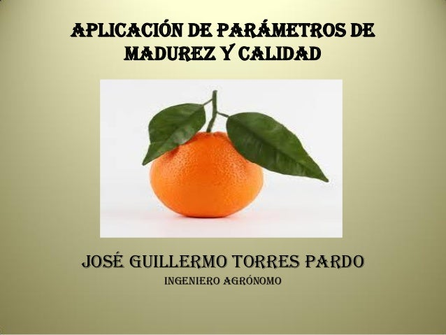 APLICACIÓN DE PARÁMETROS DE MADUREZ Y CALIDAD  JOSÉ GUILLERMO TORRES PARDO Ingeniero Agrónomo