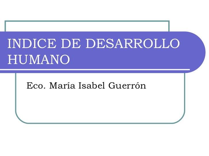 INDICE DE DESARROLLO HUMANO Eco. María Isabel Guerrón