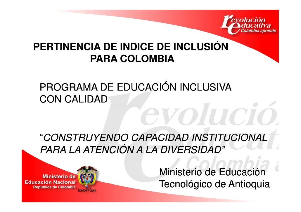 """PERTINENCIA DE INDICE DE INCLUSIÓN          PARA COLOMBIA   PROGRAMA DE EDUCACIÓN INCLUSIVA  CON CALIDAD    """"CONSTRUYENDO ..."""