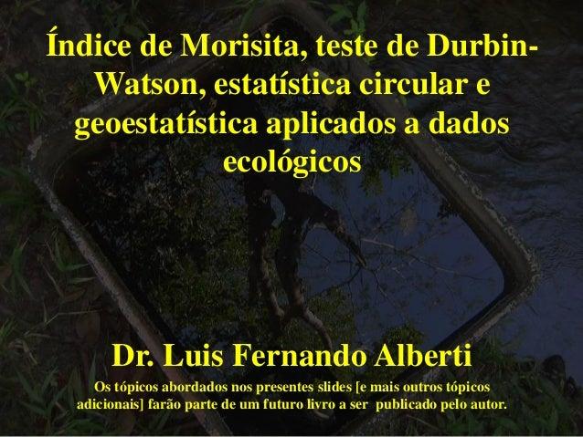 Índice de Morisita, teste de Durbin- Watson, estatística circular e geoestatística aplicados a dados ecológicos Dr. Luis F...