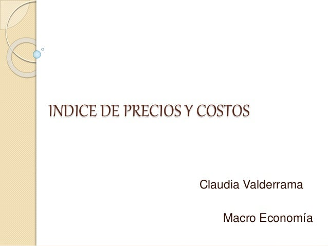 INDICE DE PRECIOS Y COSTOS Claudia Valderrama Macro Economía