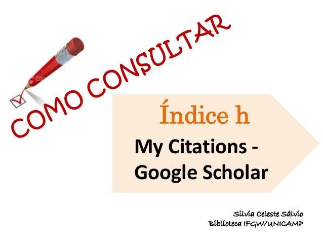 My Citations - Google Scholar Índice h Silvia Celeste Sálvio Biblioteca IFGW/UNICAMP