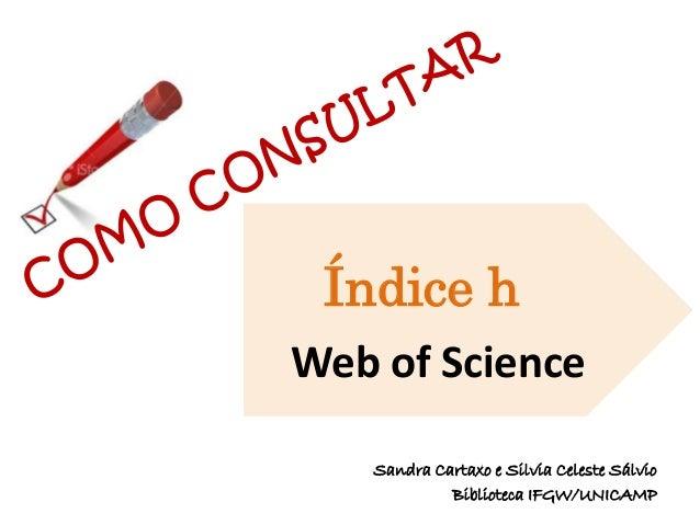 Web of Science Índice h Sandra Cartaxo e Silvia Celeste Sálvio Biblioteca IFGW/UNICAMP