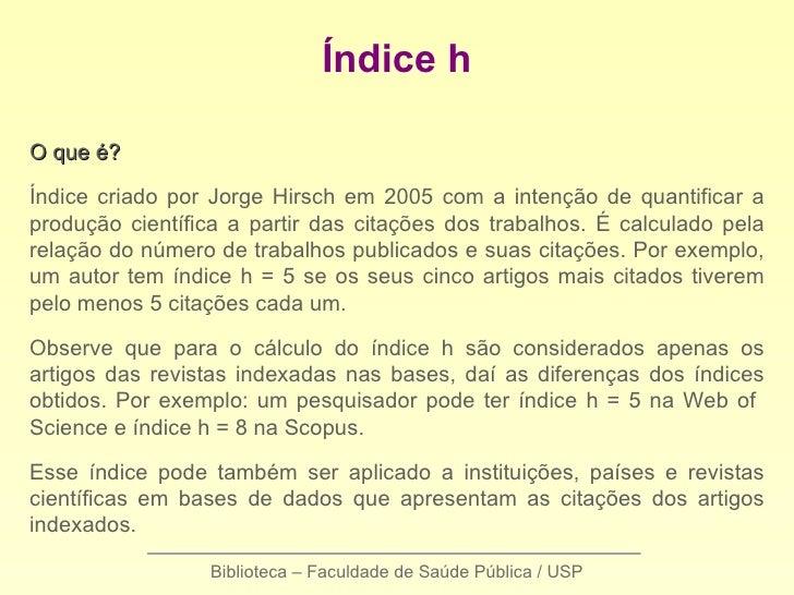 Índice hO que é?Índice criado por Jorge Hirsch em 2005 com a intenção de quantificar aprodução científica a partir das cit...