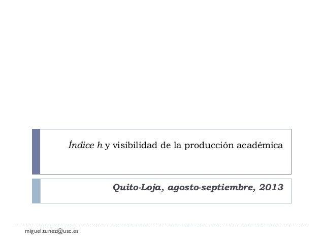 Índice h y visibilidad de la producción académica Quito-Loja, agosto-septiembre, 2013 miguel.tunez@usc.es