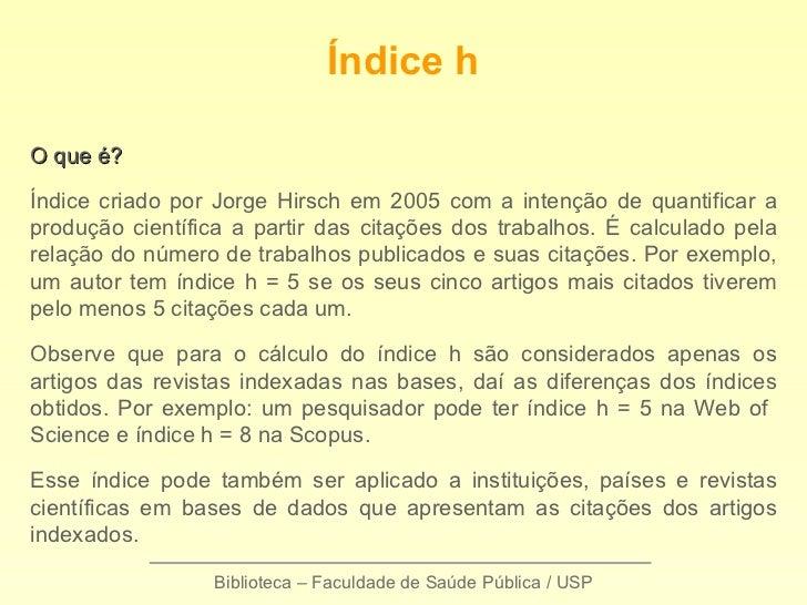 Biblioteca – Faculdade de Saúde Pública / USP Índice h O que é? Índice criado por Jorge Hirsch em 2005 com a intenção de q...