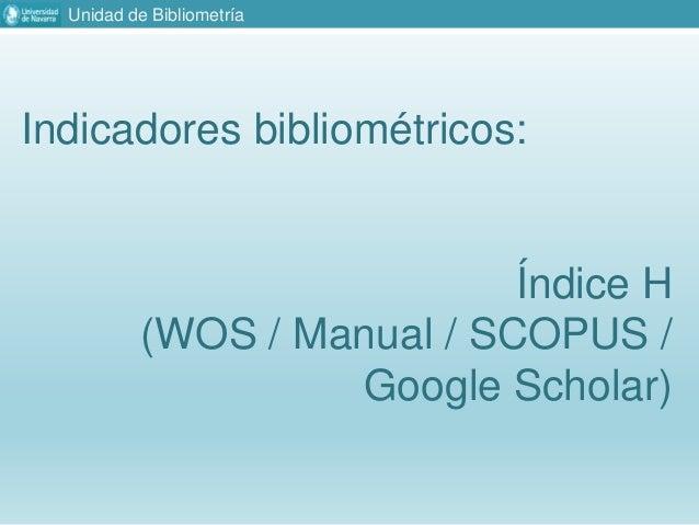 Unidad de Bibliometría Indicadores bibliométricos: Índice H (WOS / Manual / SCOPUS / Google Scholar)