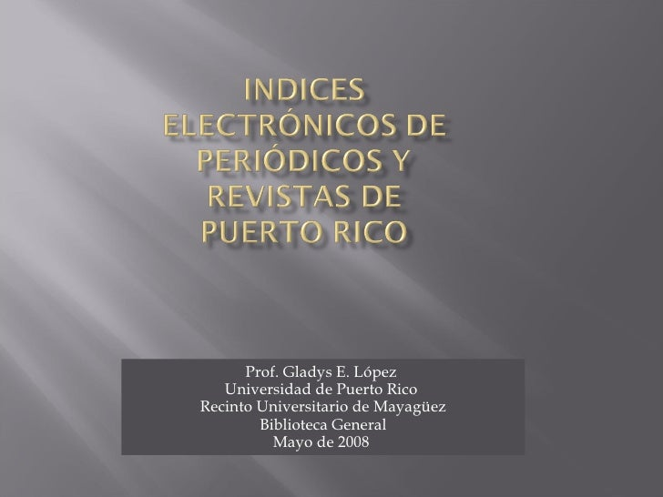 Prof. Gladys E. López  Universidad de Puerto Rico  Recinto Universitario de Mayagüez Biblioteca General Mayo de 2008