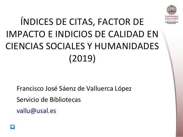 ÍNDICES DE CITAS, FACTOR DE IMPACTO E INDICIOS DE CALIDAD EN CIENCIAS SOCIALES Y HUMANIDADES (2019) Francisco José Sáenz d...