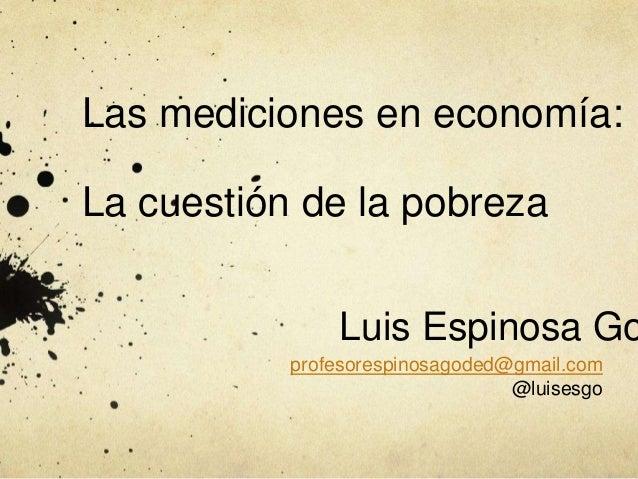 Las mediciones en economía: La cuestión de la pobreza profesorespinosagoded@gmail.com @luisesgo Luis Espinosa Go