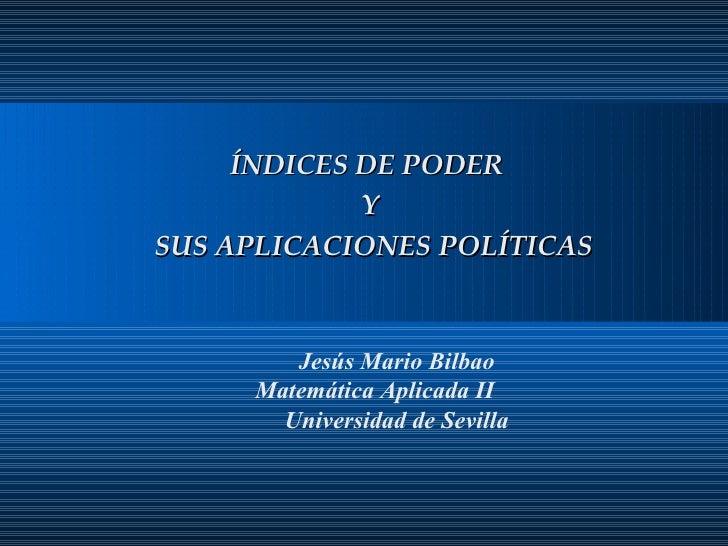Jesús Mario Bilbao Matemática Aplicada II Universidad de Sevilla ÍNDICES DE PODER  Y  SUS APLICACIONES POLÍTICAS