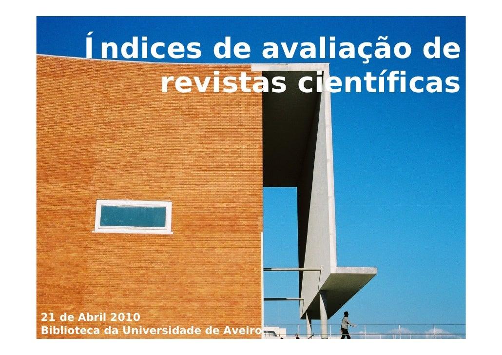 Índices de avaliação de revistas científicas 21 de Abril 2010 Biblioteca da Universidade de Aveiro