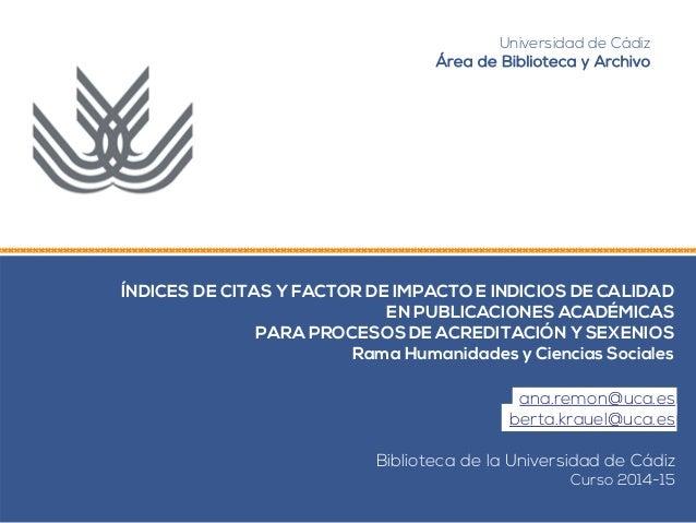 Universidad de Cádiz  Área de Biblioteca y Archivo  ÍNDICES DE CITAS Y FACTOR DE IMPACTO E INDICIOS DE CALIDAD  EN PUBLICA...