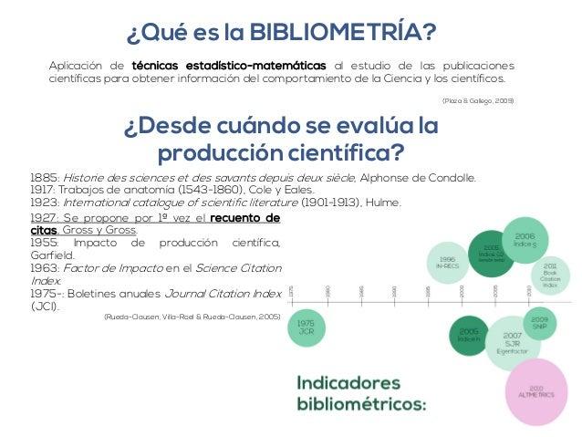 ¿Qué es la BIBLIOMETRÍA?  Aplicación de técnicas estadístico-matemáticas al estudio de las publicaciones  científicas para...