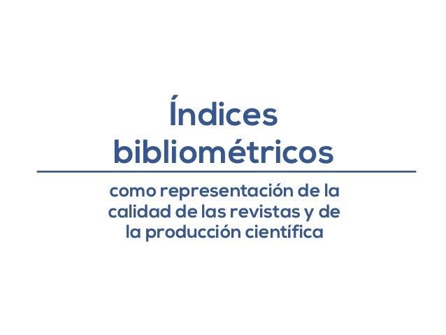 Índices  bibliométricos  como representación de la  calidad de las revistas y de  la producción científica
