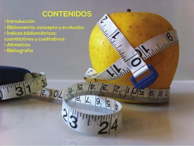 CONTENIDOS  • Introducción  • Bibliometría: concepto y evolución  • Índices bibliométricos:  cuantitativos y cualitativos ...