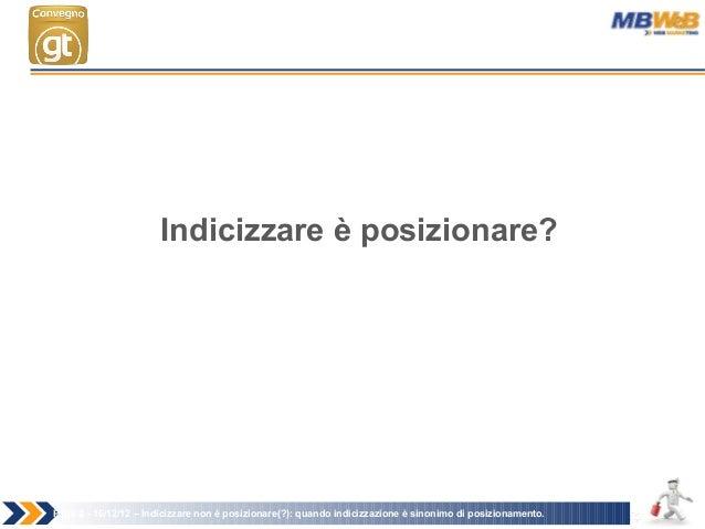 Page 2 - 16/12/12 – Indicizzare non è posizionare(?): quando indicizzazione è sinonimo di posizionamento. Indicizzare è po...