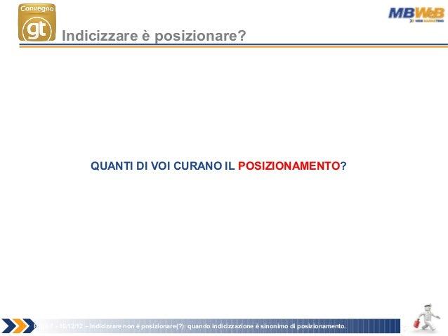 Page 7 - 16/12/12 – Indicizzare non è posizionare(?): quando indicizzazione è sinonimo di posizionamento. Indicizzare è po...