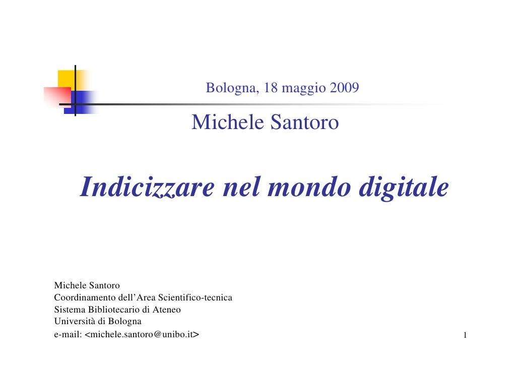 Bologna, 18 maggio 2009                                   Michele Santoro         Indicizzare nel mondo digitale   Michele...