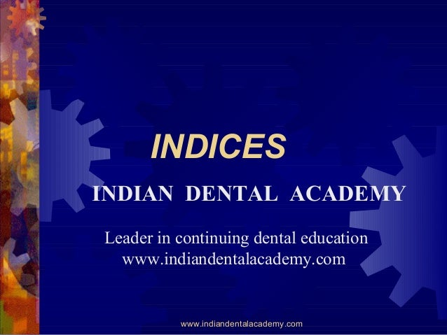 INDICES INDIAN DENTAL ACADEMY Leader in continuing dental education www.indiandentalacademy.com  www.indiandentalacademy.c...