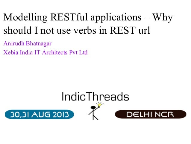 Modelling RESTful applications – Why should I not use verbs in REST url Anirudh Bhatnagar Xebia India IT Architects Pvt Lt...