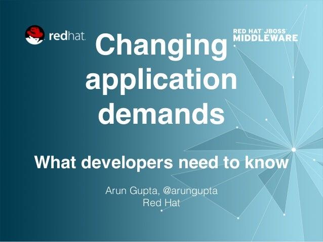 Changing application demands  What developers need to know Arun Gupta, @arungupta Red Hat