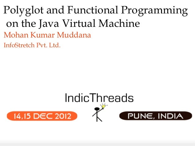 Polyglot and Functional Programmingon the Java Virtual MachineMohan Kumar MuddanaInfoStretch Pvt. Ltd.