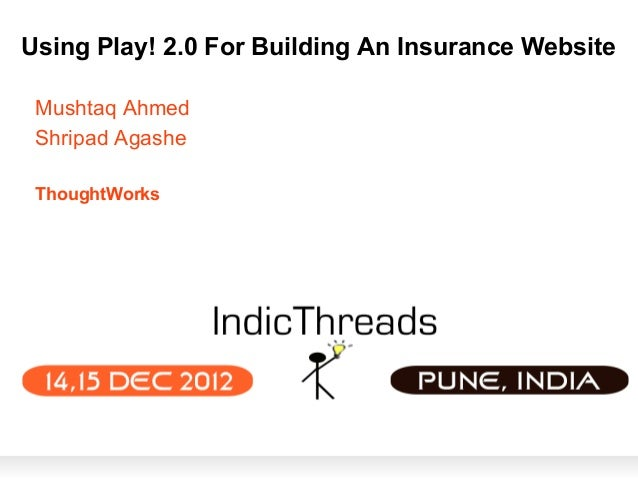 Using Play! 2.0 For Building An Insurance Website Mushtaq Ahmed Shripad Agashe ThoughtWorks