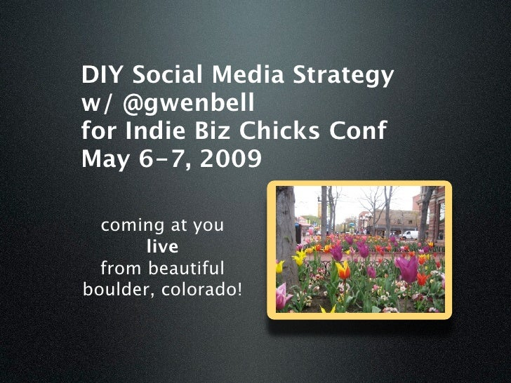 DIY Social Media Strategy w/ @gwenbell for Indie Biz Chicks Conf May 6-7, 2009    coming at you        live   from beautif...