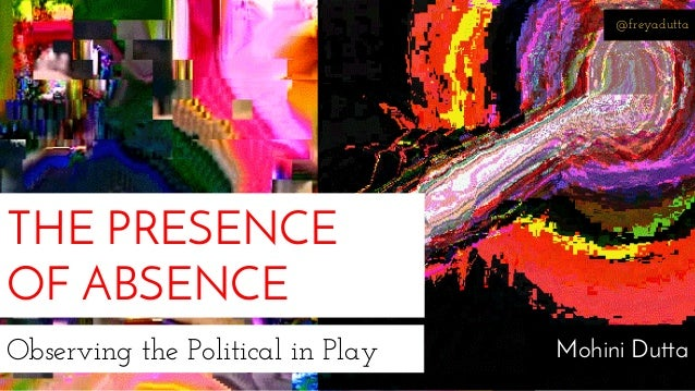 @freyadutta  THE PRESENCE  OF ABSENCE  Observing the Political in Play Mohini Dutta