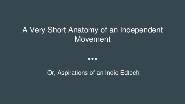 A Very Short Anatomy of an Independent Movement Or, Aspirations of an Indie Edtech