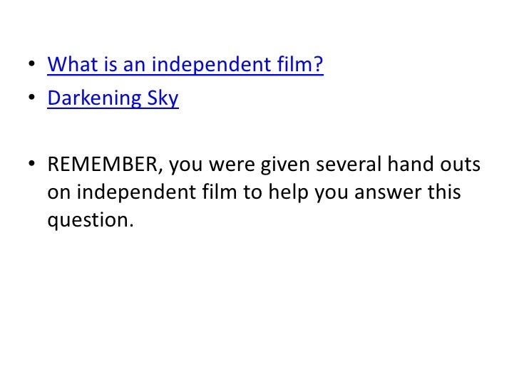 • What is an independent film?• Darkening Sky• REMEMBER, you were given several hand outs  on independent film to help you...