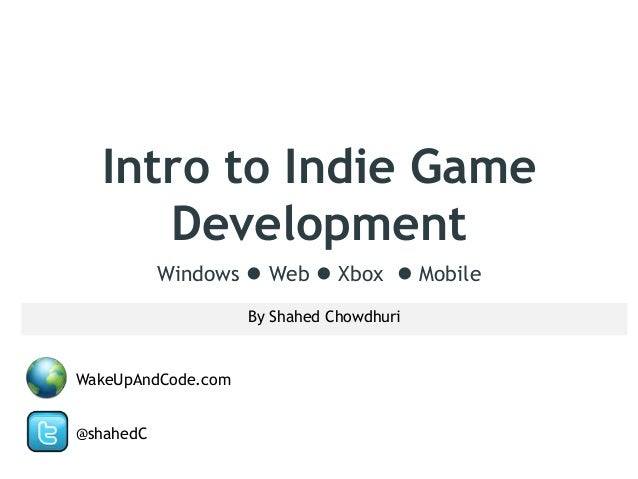 Intro to Indie Game Development Windows  Web  Xbox  Mobile By Shahed Chowdhuri  WakeUpAndCode.com @shahedC