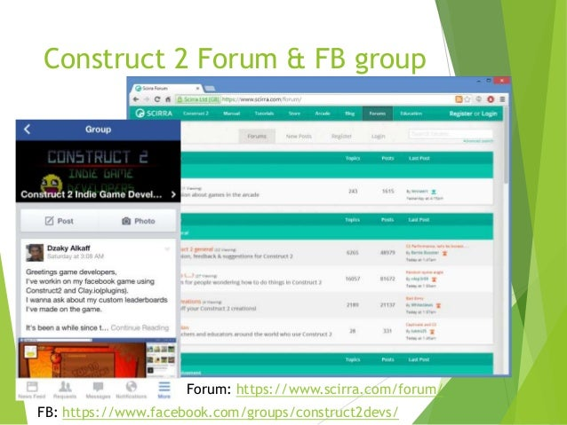Construct 2 Forum & FB group  Forum: https://www.scirra.com/forum/ FB: https://www.facebook.com/groups/construct2devs/