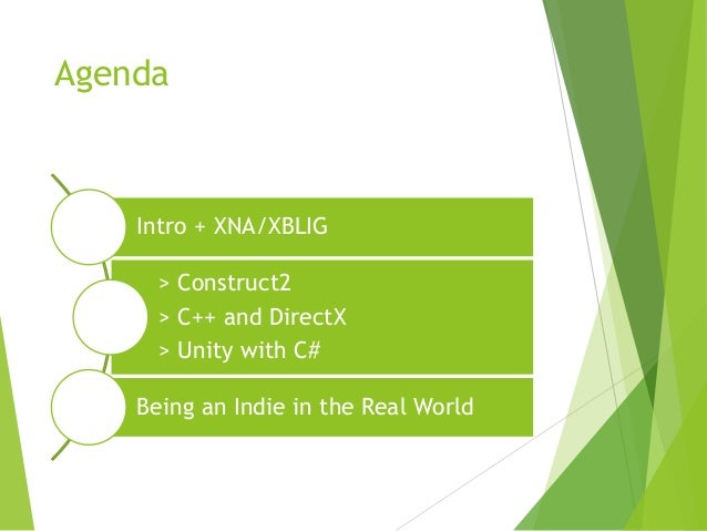Agenda  Intro + XNA/XBLIG > Construct2 > C++ and DirectX > Unity with C# Being an Indie in the Real World