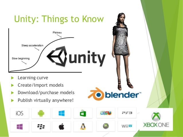 Unity: Things to Know    Learning curve    Create/Import models    Download/purchase models    Publish virtually anywh...