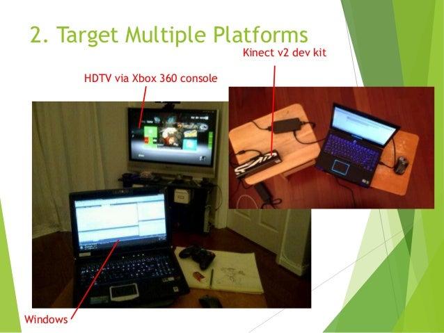 2. Target Multiple Platforms  Kinect v2 dev kit  HDTV via Xbox 360 console  Windows